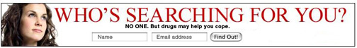 Who's searching for you? NO ONE But drugs may help you cope.